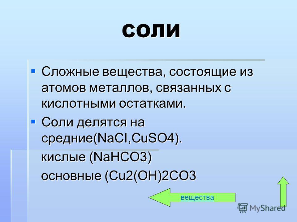 СОЛИ Сложные вещества, состоящие из атомов металлов, связанных с кислотными остатками. Сложные вещества, состоящие из атомов металлов, связанных с кислотными остатками. Соли делятся на средние(NaCI,СuSO4). Соли делятся на средние(NaCI,СuSO4). кислые