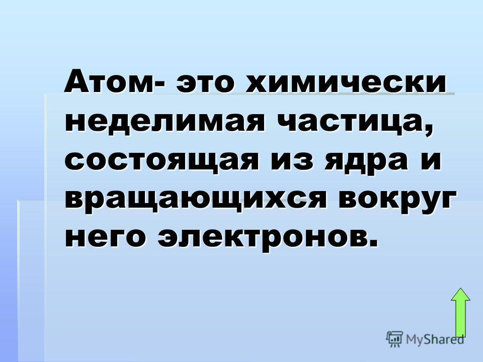 Атом- это химически неделимая частица, состоящая из ядра и вращающихся вокруг него электронов.