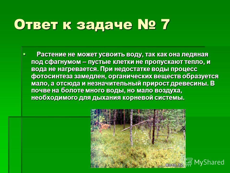 Ответ к задаче 7 Растение не может усвоить воду, так как она ледяная под сфагнумом – пустые клетки не пропускают тепло, и вода не нагревается. При недостатке воды процесс фотосинтеза замедлен, органических веществ образуется мало, а отсюда и незначит