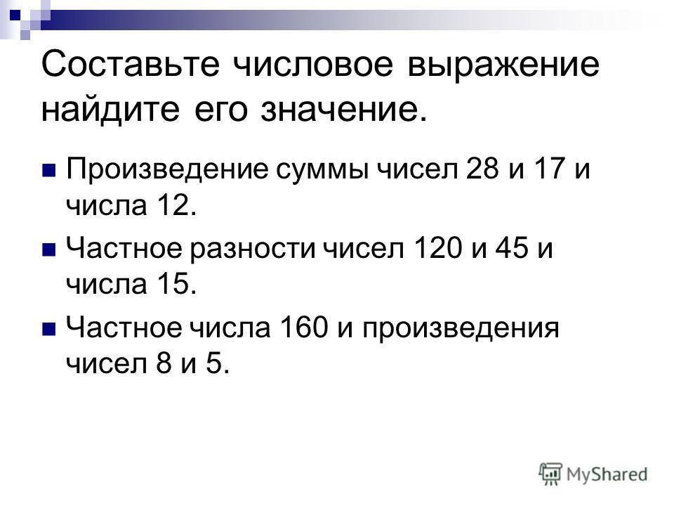 Составьте числовое выражение найдите его значение. Произведение суммы чисел 28 и 17 и числа 12. Частное разности чисел 120 и 45 и числа 15. Частное числа 160 и произведения чисел 8 и 5.