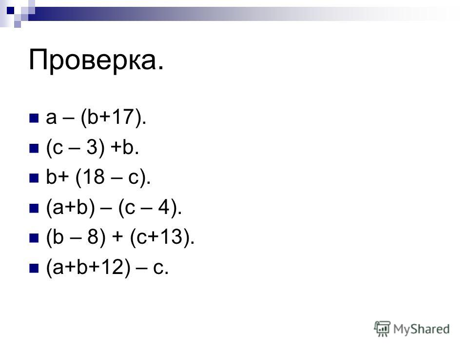 Проверка. a – (b+17). (c – 3) +b. b+ (18 – c). (a+b) – (c – 4). (b – 8) + (c+13). (a+b+12) – c.
