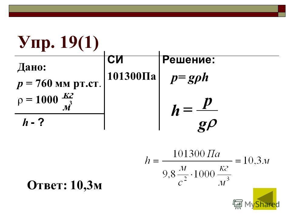 Упр. 19(1) Дано: p = 760 мм рт.ст. ρ = 1000 3 м кг h - ? СИ 101300Па Решение: p= gρh g p h Ответ: 10,3м