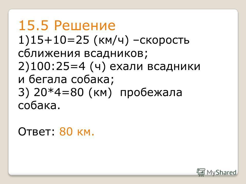 15.5 Решение 1)15+10=25 (км/ч) –скорость сближения всадников; 2)100:25=4 (ч) ехали всадники и бегала собака; 3) 20*4=80 (км) пробежала собака. Ответ: 80 км.