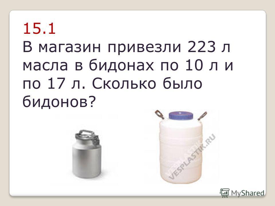 15.1 В магазин привезли 223 л масла в бидонах по 10 л и по 17 л. Сколько было бидонов?