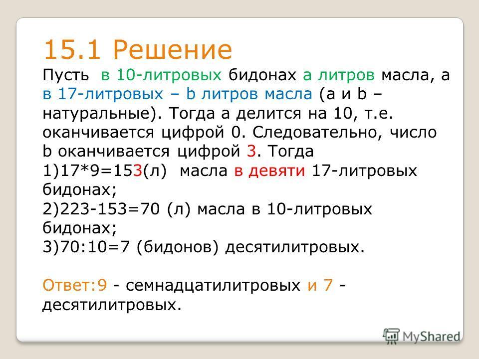 15.1 Решение Пусть в 10-литровых бидонах а литров масла, а в 17-литровых – b литров масла (а и b – натуральные). Тогда а делится на 10, т.е. оканчивается цифрой 0. Следовательно, число b оканчивается цифрой 3. Тогда 1)17*9=153(л) масла в девяти 17-ли