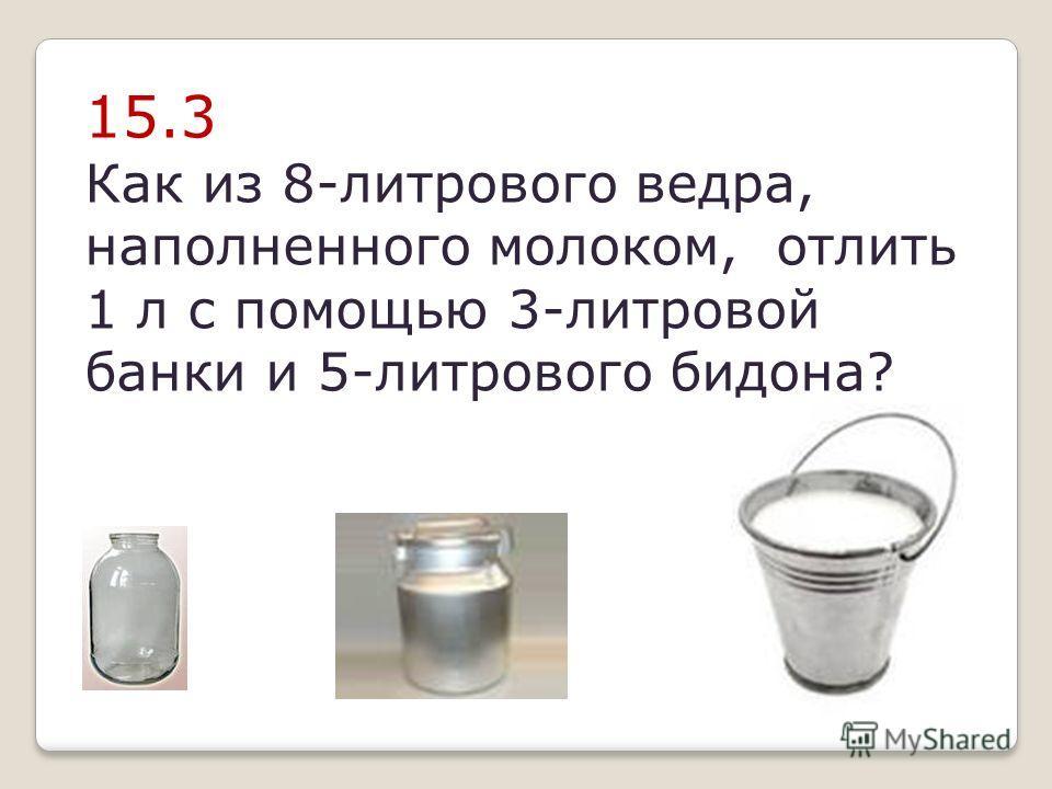 15.3 Как из 8-литрового ведра, наполненного молоком, отлить 1 л с помощью 3-литровой банки и 5-литрового бидона?