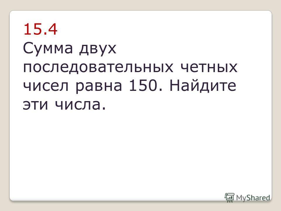 15.4 Сумма двух последовательных четных чисел равна 150. Найдите эти числа.