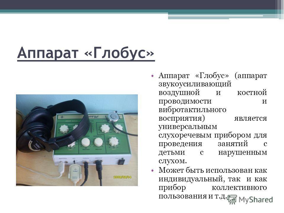 Аппарат «Глобус» Аппарат «Глобус» (аппарат звукоусиливающий воздушной и костной проводимости и вибротактильного восприятия) является универсальным слухоречевым прибором для проведения занятий с детьми с нарушенным слухом. Может быть использован как и