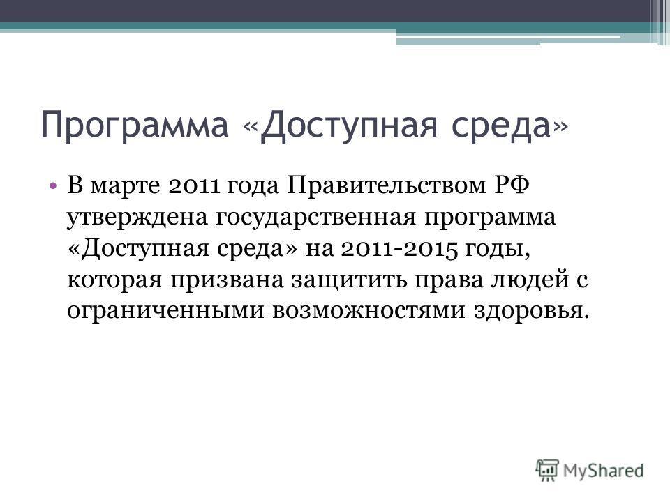 Программа «Доступная среда» В марте 2011 года Правительством РФ утверждена государственная программа «Доступная среда» на 2011-2015 годы, которая призвана защитить права людей с ограниченными возможностями здоровья.
