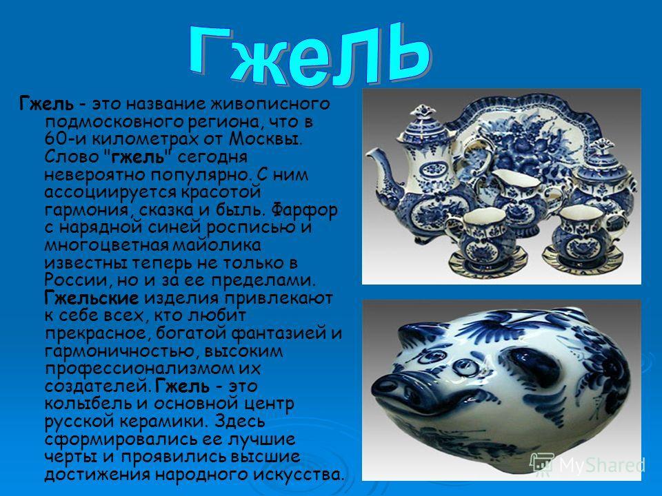Гжель - это название живописного подмосковного региона, что в 60-и километрах от Москвы. Слово