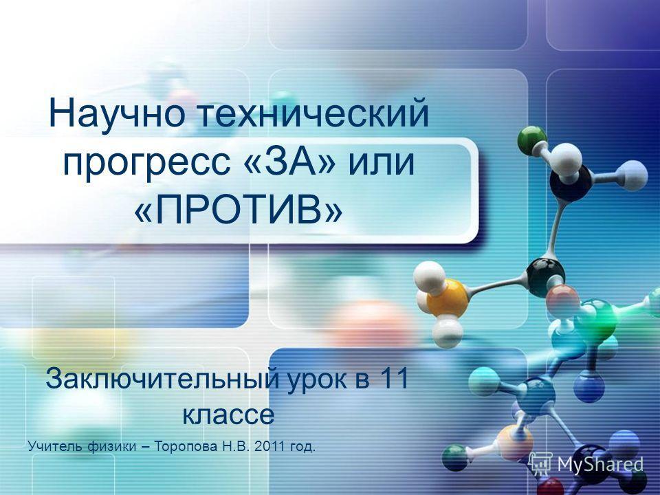 Научно технический прогресс «ЗА» или «ПРОТИВ» Заключительный урок в 11 классе Учитель физики – Торопова Н.В. 2011 год.