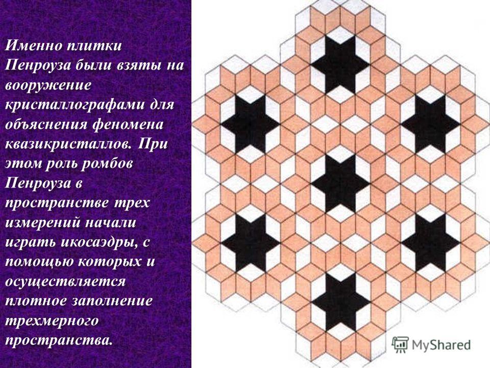 Именно плитки Пенроуза были взяты на вооружение кристаллографами для объяснения феномена квазикристаллов. При этом роль ромбов Пенроуза в пространстве трех измерений начали играть икосаэдры, с помощью которых и осуществляется плотное заполнение трехм
