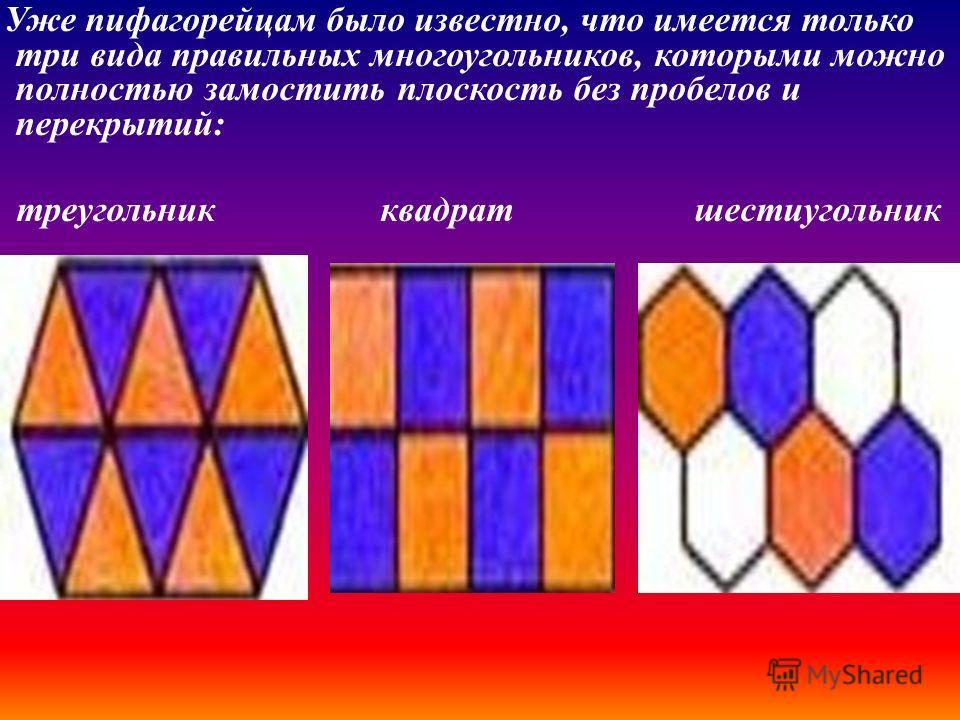 Уже пифагорейцам было известно, что имеется только три вида правильных многоугольников, которыми можно полностью замостить плоскость без пробелов и перекрытий : треугольник квадрат шестиугольник