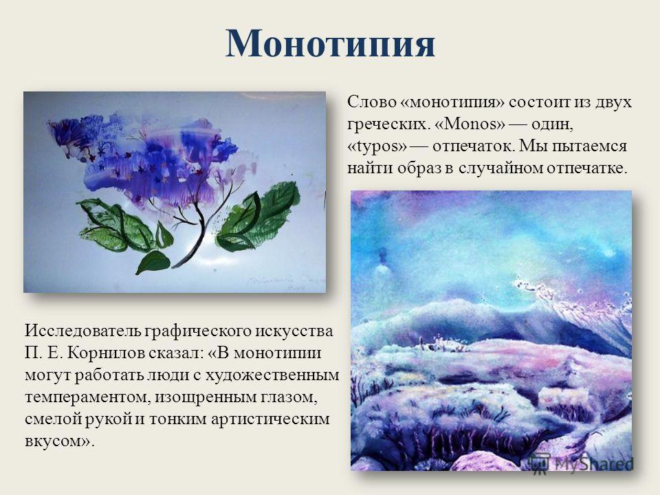 Монотипия Слово «монотипия» состоит из двух греческих. «Monos» один, «typos» отпечаток. Мы пытаемся найти образ в случайном отпечатке. Исследователь графического искусства П. Е. Корнилов сказал: «В монотипии могут работать люди с художественным темпе