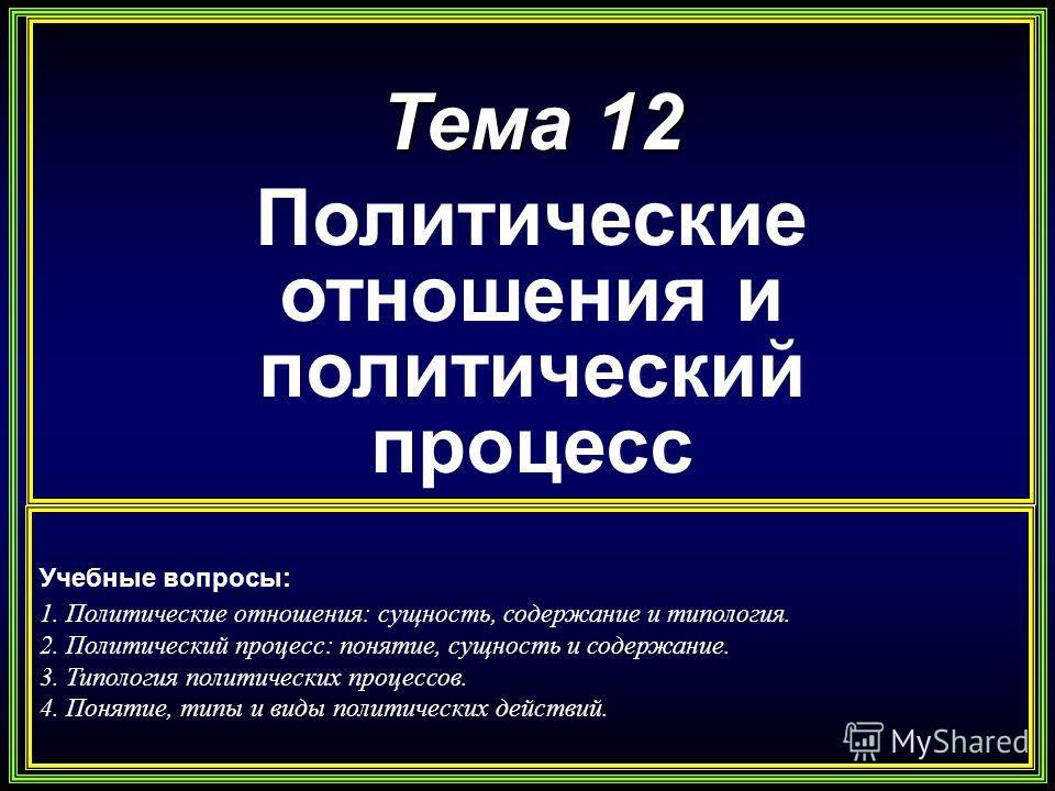 Тема 12 Политические отношения и политический процесс Учебные вопросы: 1. Политические отношения: сущность, содержание и типология. 2. Политический процесс: понятие, сущность и содержание. 3. Типология политических процессов. 4. Понятие, типы и виды
