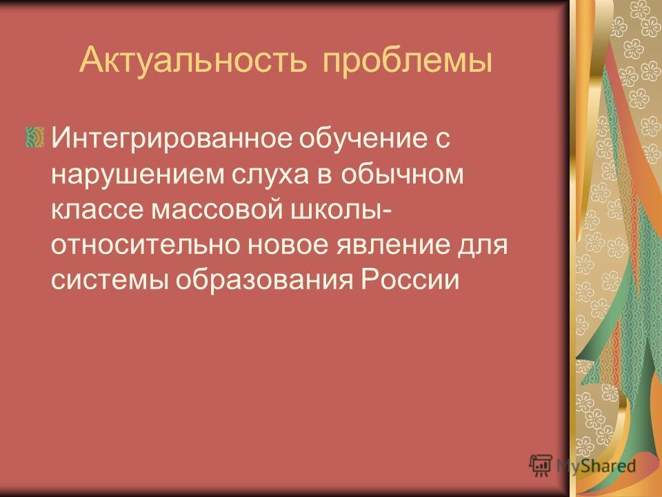 Актуальность проблемы Интегрированное обучение с нарушением слуха в обычном классе массовой школы- относительно новое явление для системы образования России
