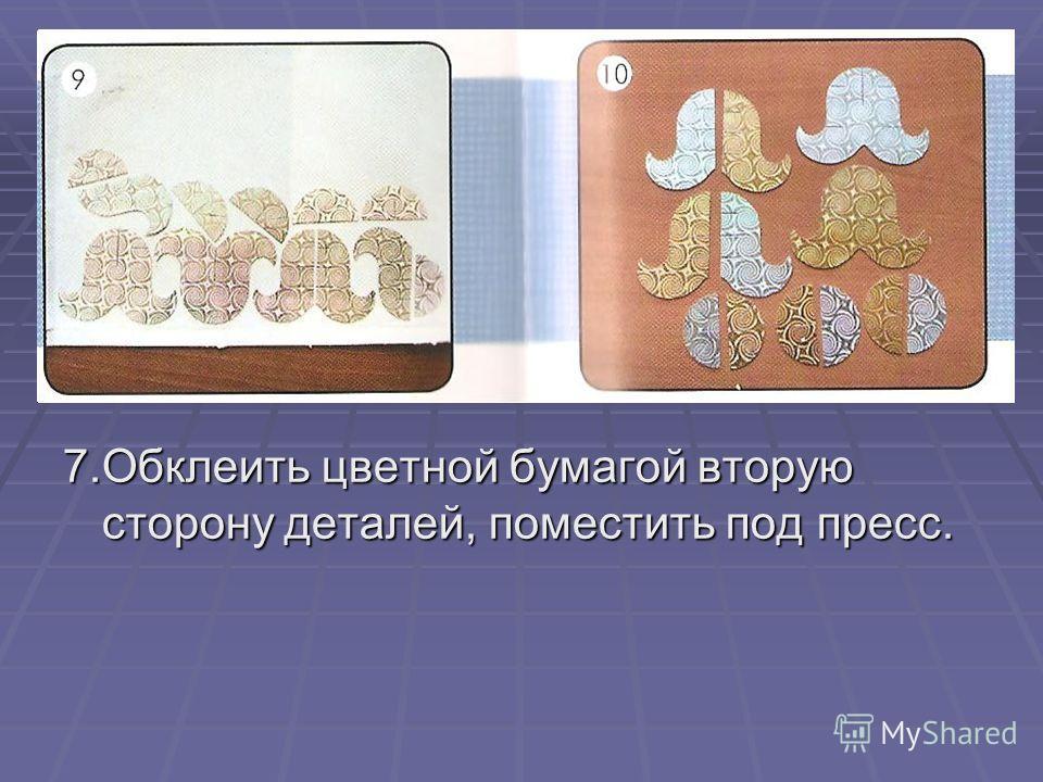7.Обклеить цветной бумагой вторую сторону деталей, поместить под пресс.