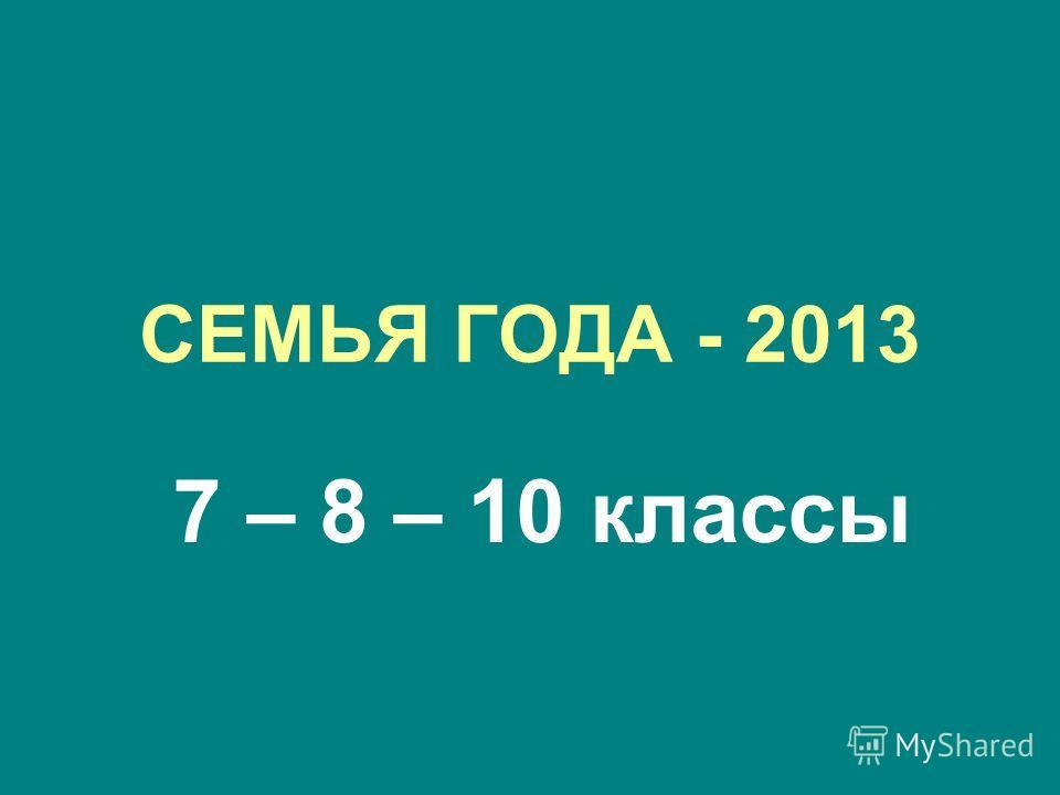 СЕМЬЯ ГОДА - 2013 7 – 8 – 10 классы