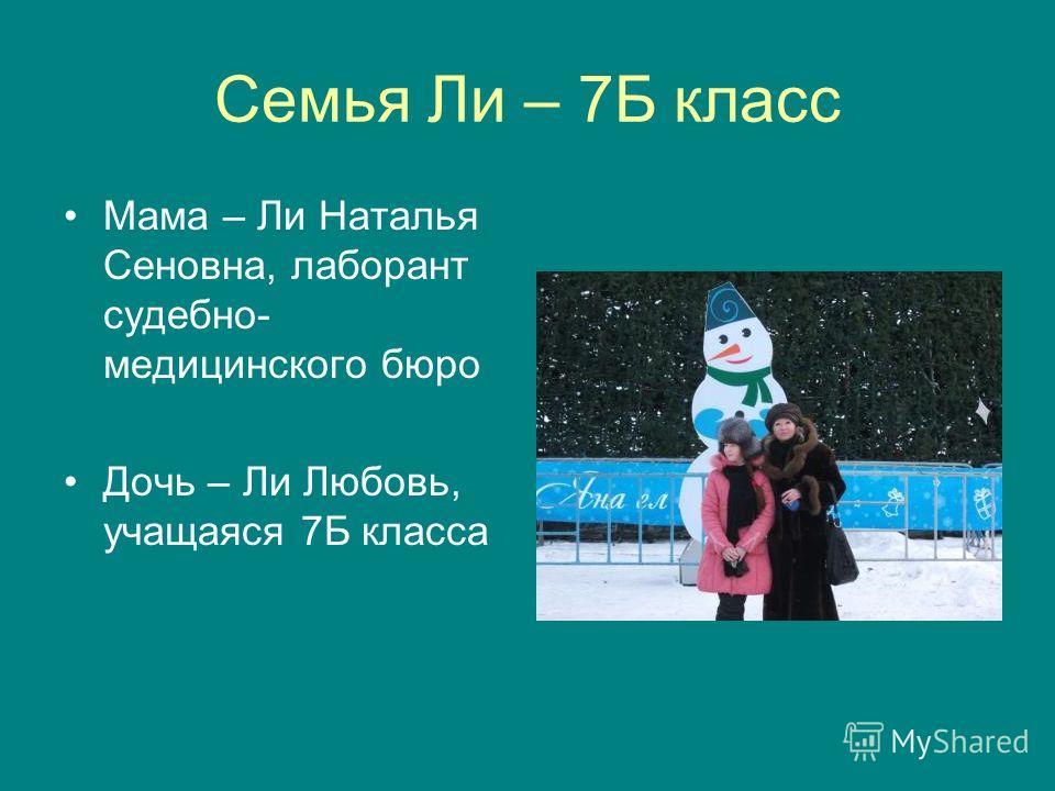 Семья Ли – 7Б класс Мама – Ли Наталья Сеновна, лаборант судебно- медицинского бюро Дочь – Ли Любовь, учащаяся 7Б класса