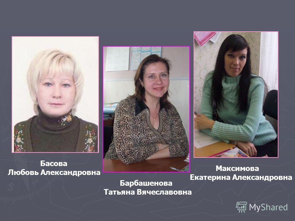 Басова Любовь Александровна Барбашенова Татьяна Вячеславовна Максимова Екатерина Александровна