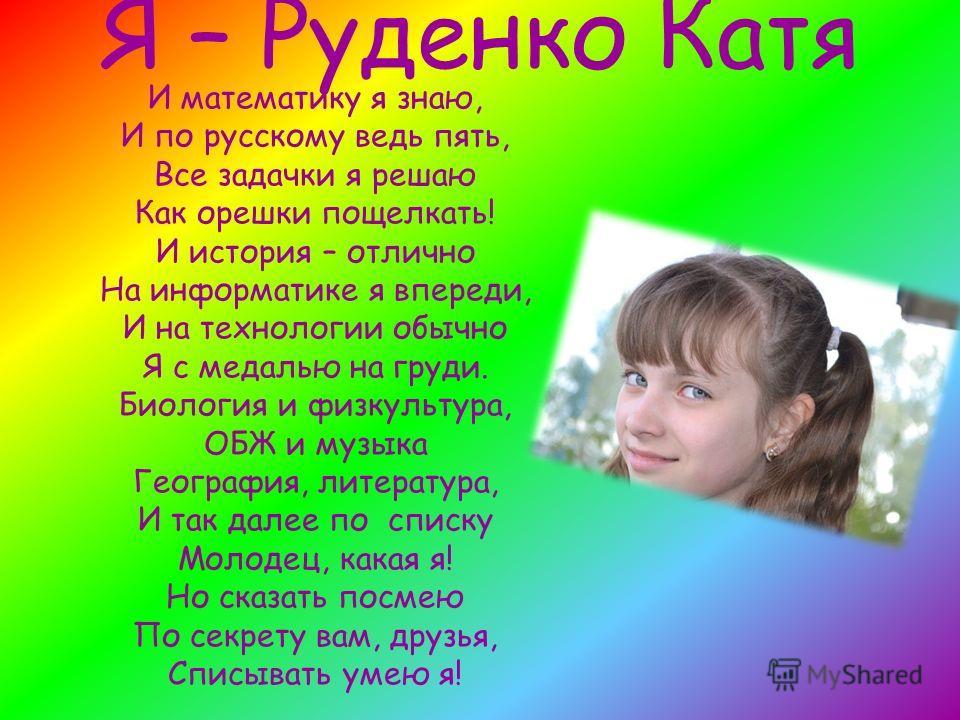 Я – Руденко Катя И математику я знаю, И по русскому ведь пять, Все задачки я решаю Как орешки пощелкать! И история – отлично На информатике я впереди, И на технологии обычно Я с медалью на груди. Биология и физкультура, ОБЖ и музыка География, литера