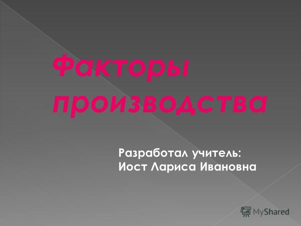 Факторы производства Разработал учитель: Иост Лариса Ивановна
