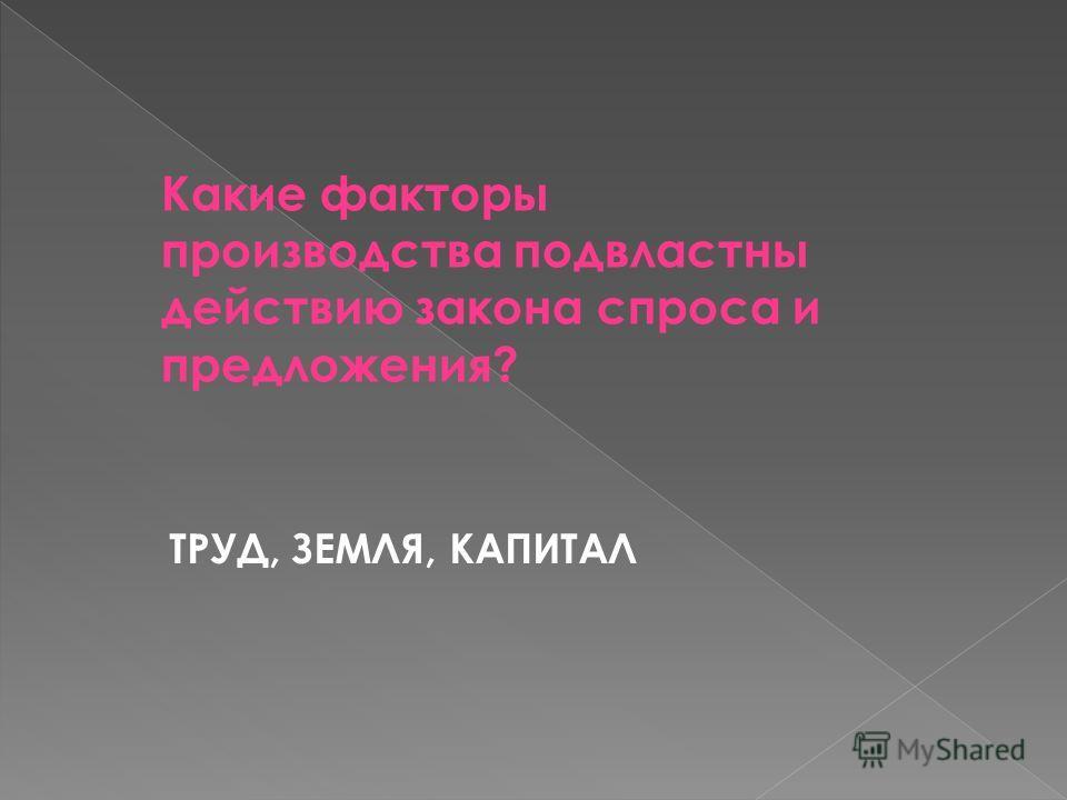 Какие факторы производства подвластны действию закона спроса и предложения? ТРУД, ЗЕМЛЯ, КАПИТАЛ