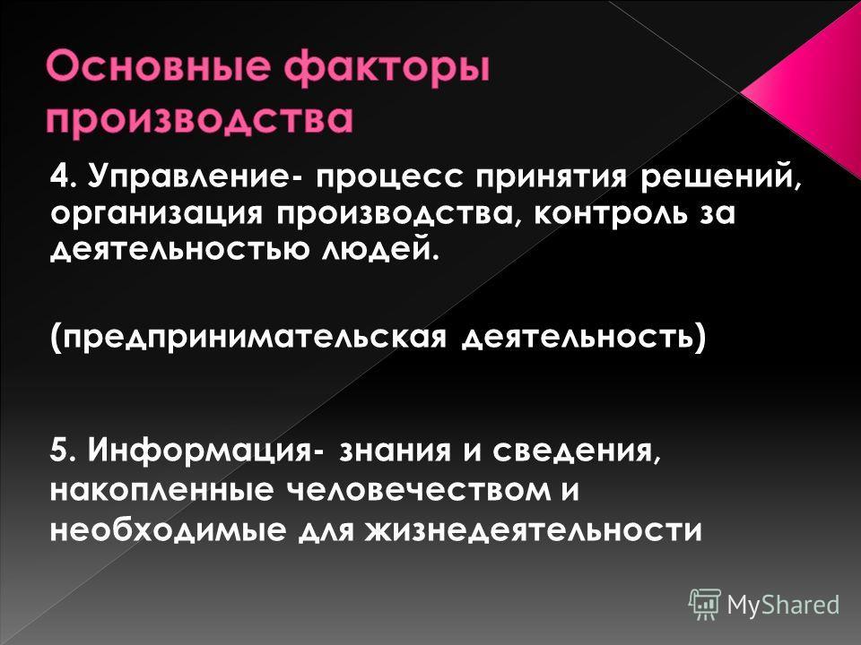 4. Управление- процесс принятия решений, организация производства, контроль за деятельностью людей. (предпринимательская деятельность) 5. Информация- знания и сведения, накопленные человечеством и необходимые для жизнедеятельности