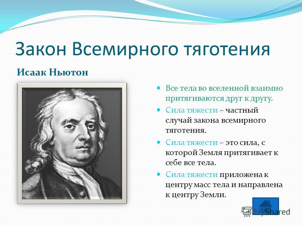 Закон Всемирного тяготения Исаак Ньютон Все тела во вселенной взаимно притягиваются друг к другу. Сила тяжести – частный случай закона всемирного тяготения. Сила тяжести – это сила, с которой Земля притягивает к себе все тела. Сила тяжести приложена