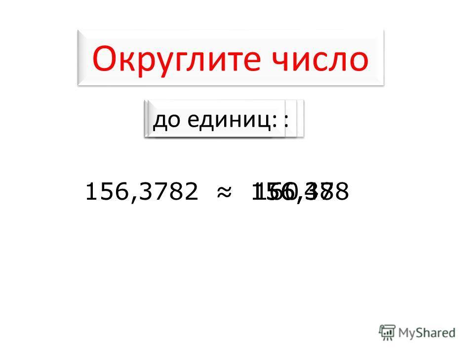 Округлите число 156,378160156,38156156,4156,3782 до тысячных: до десятков: до сотых: до единиц: