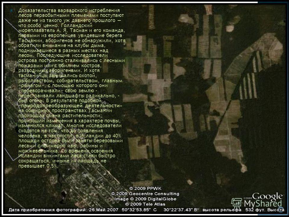 Доказательства варварского истребления лесов первобытными племенами поступают даже не из такого уж давнего прошлого что особо ценно. Голландский мореплаватель А. Я. Тасман и его команда, первыми из европейцев увидевшие берега Тасмании, аборигенов не