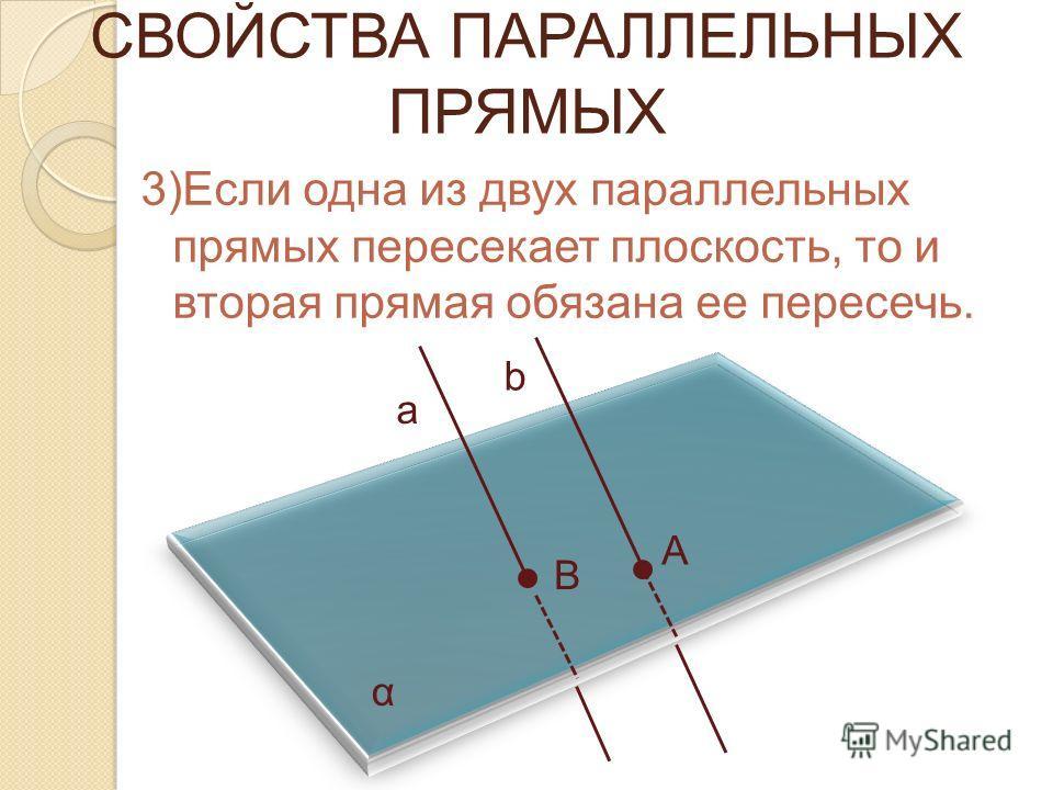 3)Если одна из двух параллельных прямых пересекает плоскость, то и вторая прямая обязана ее пересечь. α а b А В СВОЙСТВА ПАРАЛЛЕЛЬНЫХ ПРЯМЫХ