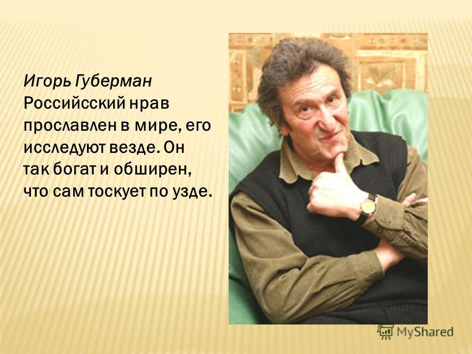 Игорь Губерман Российсский нрав прославлен в мире, его исследуют везде. Он так богат и обширен, что сам тоскует по узде.