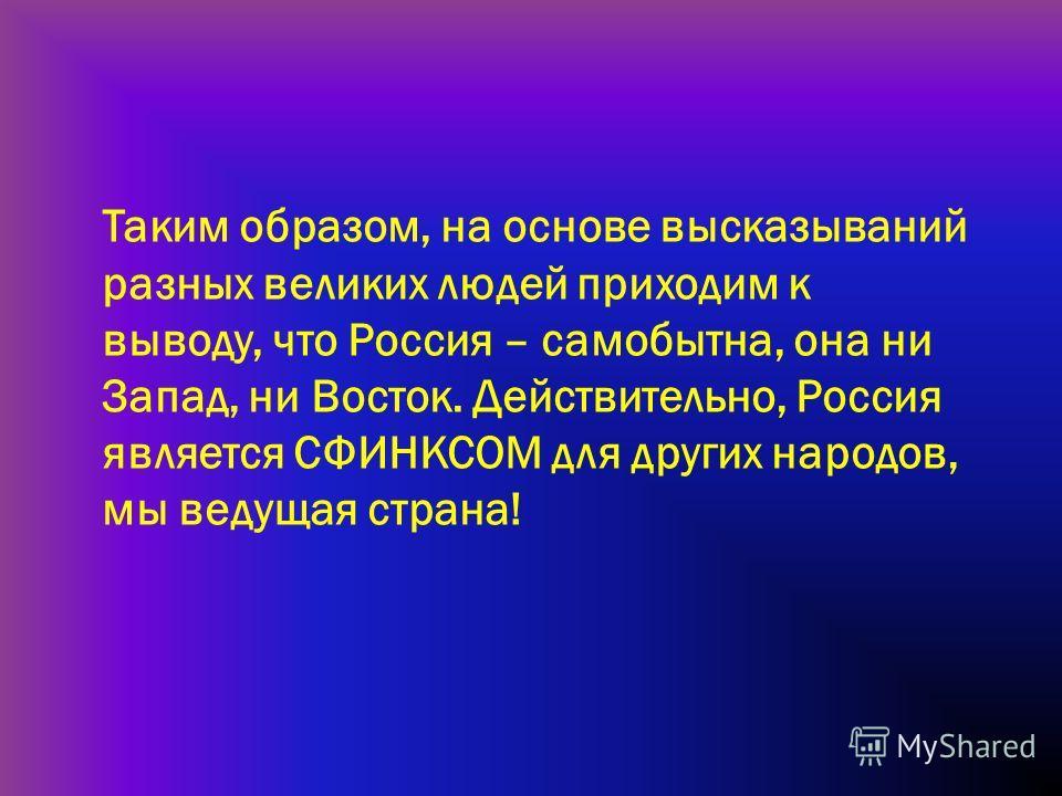 Таким образом, на основе высказываний разных великих людей приходим к выводу, что Россия – самобытна, она ни Запад, ни Восток. Действительно, Россия является СФИНКСОМ для других народов, мы ведущая страна!
