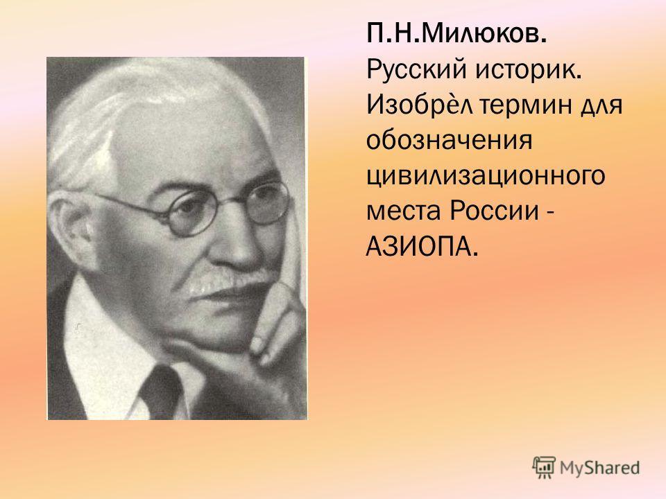 П.Н.Милюков. Русский историк. Изобрл термин для обозначения цивилизационного места России - АЗИОПА.
