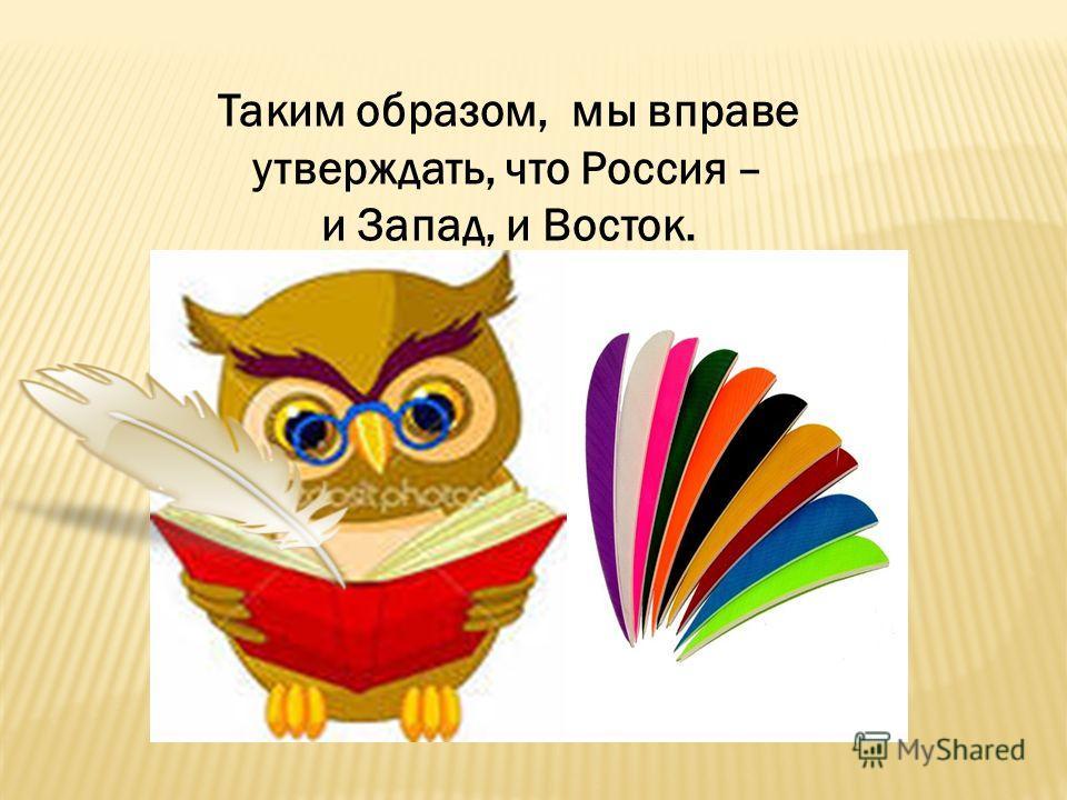 Таким образом, мы вправе утверждать, что Россия – и Запад, и Восток.