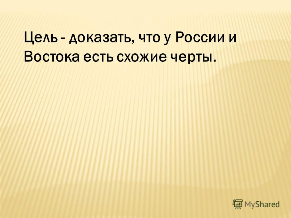 Цель - доказать, что у России и Востока есть схожие черты.