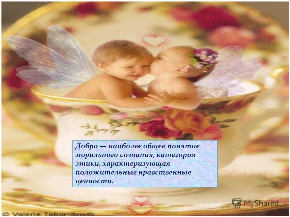 Творите добро! Добро наиболее общее понятие морального сознания, категория этики, характеризующая положительные нравственные ценности.