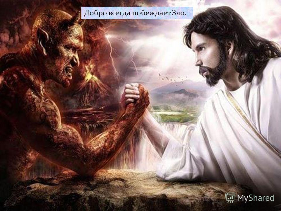Добро всегда побеждает Зло.