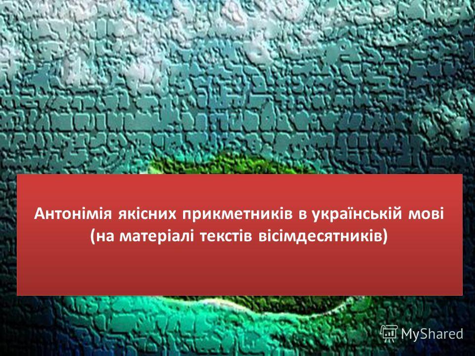 Антонімія якісних прикметників в українській мові (на матеріалі текстів вісімдесятників)