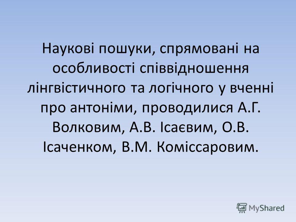 Наукові пошуки, спрямовані на особливості співвідношення лінгвістичного та логічного у вченні про антоніми, проводилися А.Г. Волковим, А.В. Ісаєвим, О.В. Ісаченком, В.М. Коміссаровим.