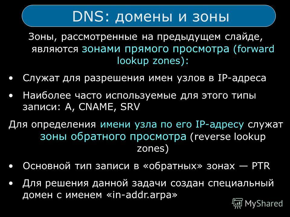DNS: домены и зоны Зоны, рассмотренные на предыдущем слайде, являются зонами прямого просмотра (forward lookup zones): Служат для разрешения имен узлов в IP-адреса Наиболее часто используемые для этого типы записи: A, CNAME, SRV Для определения имени