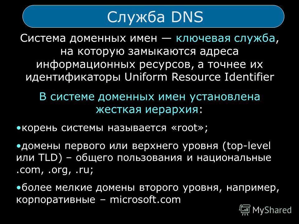 Служба DNS Система доменных имен ключевая служба, на которую замыкаются адреса информационных ресурсов, а точнее их идентификаторы Uniform Resource Identifier В системе доменных имен установлена жесткая иерархия: корень системы называется «root»; дом