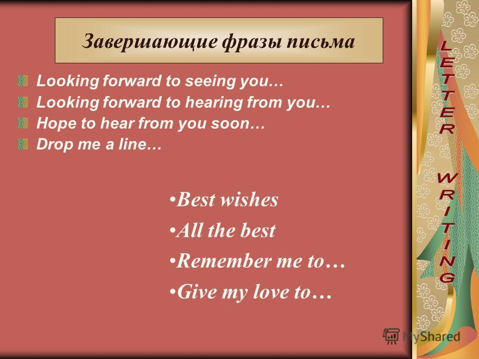 Looking forward to seeing you… Looking forward to hearing from you… Hope to hear from you soon… Drop me a line… Завершающие фразы письма Best wishes All the best Remember me to… Give my love to…