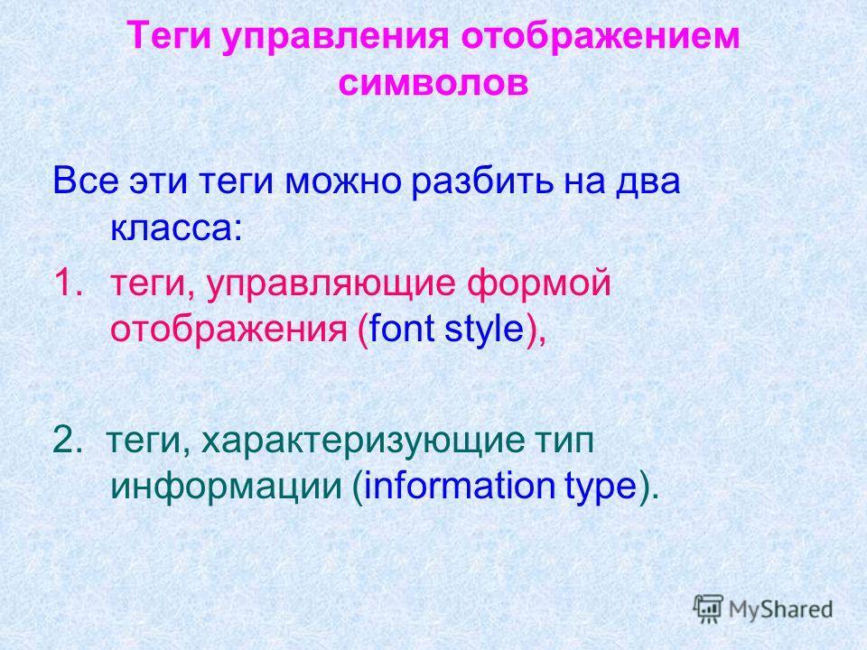 Теги управления отображением символов Все эти теги можно разбить на два класса: 1.теги, управляющие формой отображения (font style), 2. теги, характеризующие тип информации (information type).