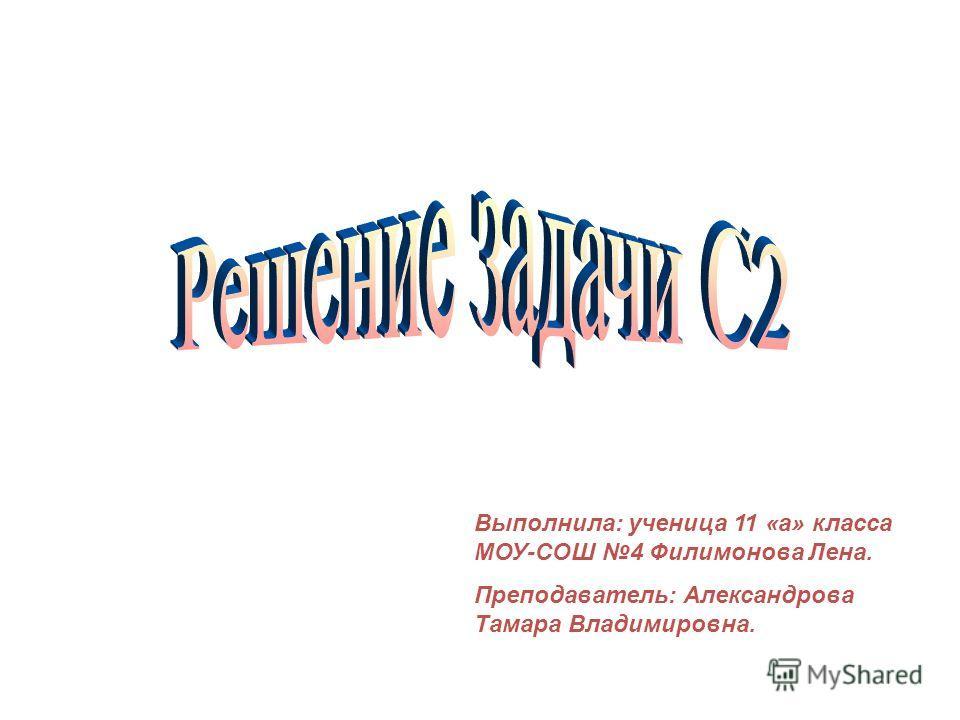Выполнила: ученица 11 «а» класса МОУ-СОШ 4 Филимонова Лена. Преподаватель: Александрова Тамара Владимировна.
