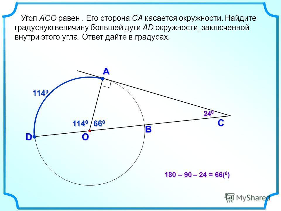 C B O A D Угол ACO равен. Его сторона CA касается окружности. Найдите градусную величину большей дуги AD окружности, заключенной внутри этого угла. Ответ дайте в градусах. 114 0 24 0 66 0 114 0 180 –90 –24= 66( 0 ) 180 – 90 – 24 = 66( 0 )
