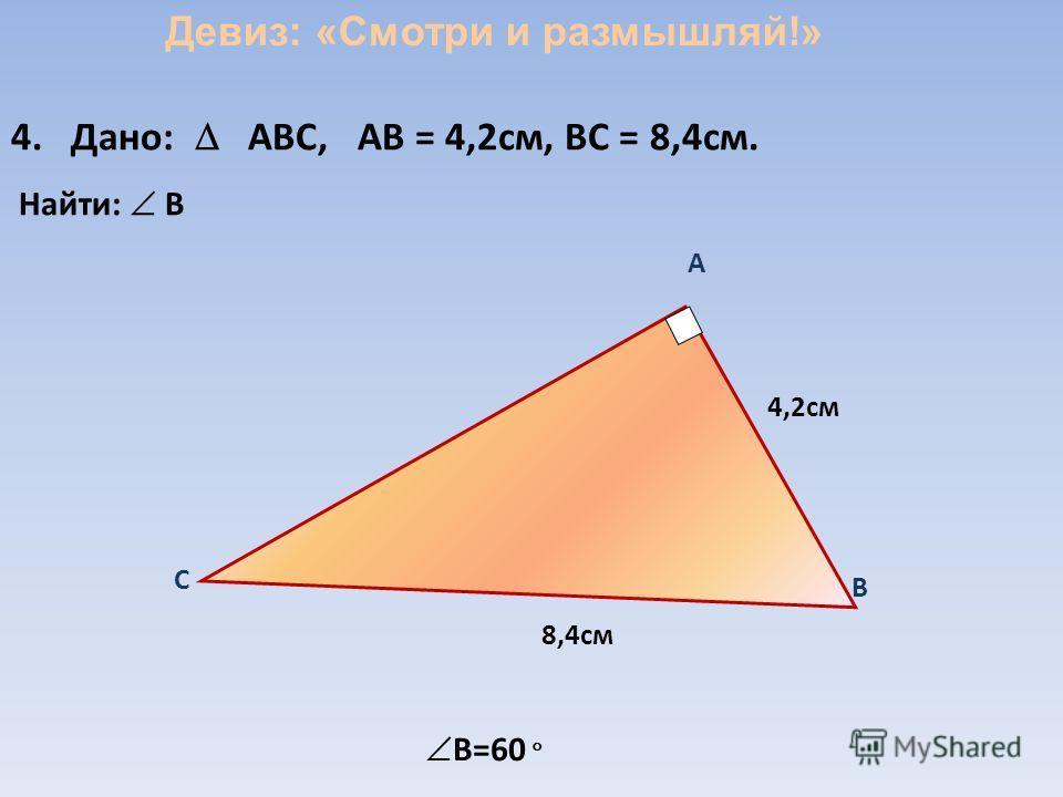 A 4,2см 8,4см B C 4. Дано: ABC, АВ = 4,2см, ВС = 8,4см. Найти: B B=60 Девиз: «Смотри и размышляй!»