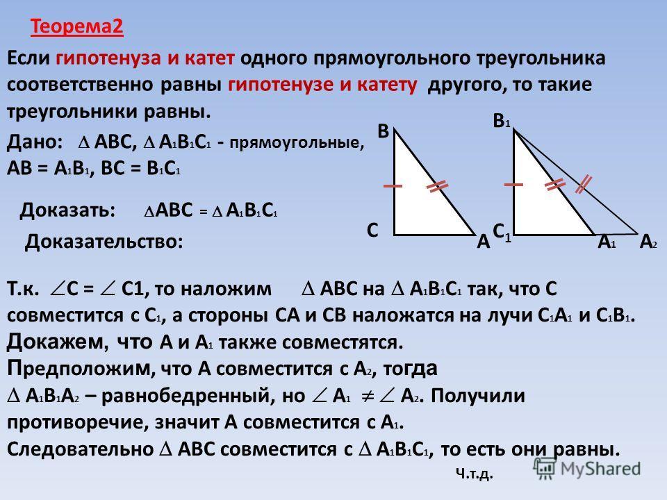 Теорема2 Если гипотенуза и катет одного прямоугольного треугольника соответственно равны гипотенузе и катету другого, то такие треугольники равны. Дано: АВС, А 1 В 1 С 1 - прямоугольные, АВ = А 1 В 1, ВС = В 1 С 1 Доказать: АВС = А 1 В 1 С 1 Доказате