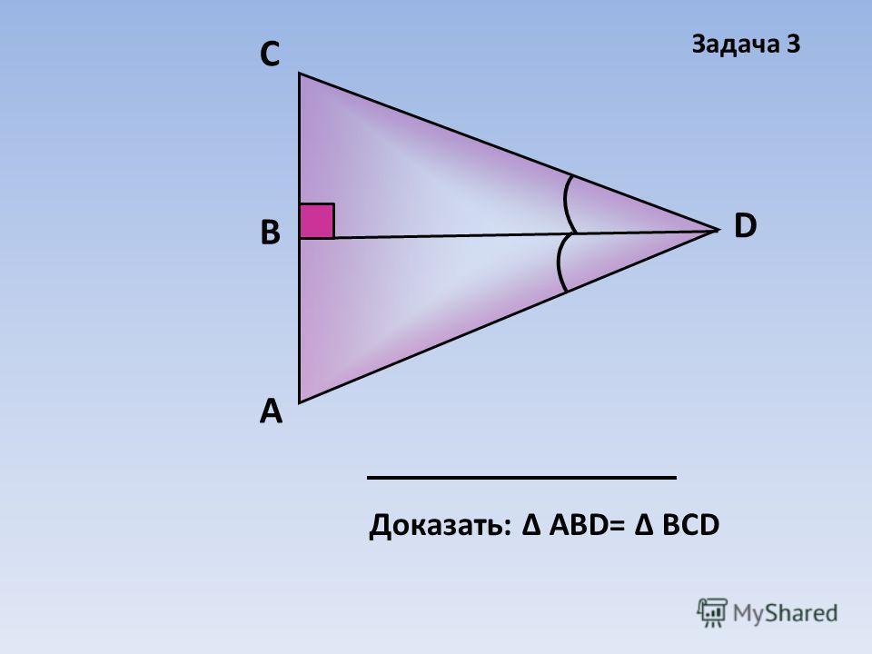 А D В C Доказать: Δ АВD= Δ ВСD Задача 3
